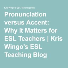 Pronunciation versus Accent: Why it Matters for ESL Teachers | Kris Wingo's ESL Teaching Blog
