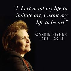 "Carrie Fisher: ""I don't want my life to imitate art, I want my life to be art."""