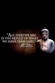 """We are what we think.  All that we are arises with our thoughts.  With our thoughts, we make the world.""  Buddha"