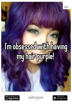 I'm obsessed with having my hair purple!