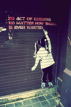 No act of kindness. No matter how small. Is ever wasted. ~Banksy