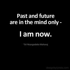 Past and future are in the mind only - I am now. ~Sri Nisargadatta Maharaj