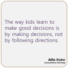the way kids learn to make good decisions is by making decisions, not by following directions.