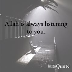 I have no doubt about this. Allah is always hearing me. And Allah is always with me. And this is my strength and my hope.