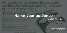 """""""Name your audience"""" ... Mel Martin  from ... """"40 Core Philosophies From the Most Famous Marketers in History""""  Hey, you! Yes, you right there.   Media these days is fast-paced and confusing.   Does your audience know you're talking to them, specifically?   If not, borrow a trick from copywriter Mel Martin and name them right in your message.   Martin wrote headlines like """"For golfers who are almost (but not quite) satisfied with their game — and can't figure out ...."""