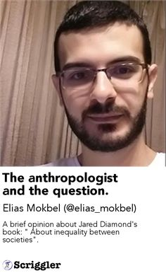 """The anthropologist and the question. by Elias Mokbel (@elias_mokbel) https://scriggler.com/detailPost/story/53868 A brief opinion about Jared Diamond's book: """" About inequality between societies""""."""