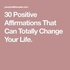 30 Positive Affirmations That Can Totally Change Your Life.
