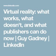 Virtual reality: what works, what doesn't, and what publishers can do now | Guy Gadney | LinkedIn