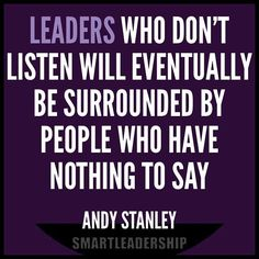 Leaders who don't listen will eventually be surrounded by people who have nothing to say.