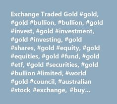 Exchange Traded Gold #gold, #gold #bullion, #bullion, #gold #invest, #gold #investment, #gold #investing, #gold #shares, #gold #equity, #gold #equities, #gold #fund, #gold #etf, #gold #securities, #gold #bullion #limited, #world #gold #council, #australian #stock #exchange, #buy #gold, #gold #trading, #australian #gold #council, #gold #australia, #australian #gold, #uk #gold, #gold #uk, #listed #gold, #listed #gold #bullion, #gold #asx, #gbs #lse, #london #bullion #market, #london #bullion…