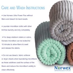 Norwex Washing Instructions: Use Norwex Ultra Power Plus without fillers and bleach for best results. Launder microfiber cloths with other lint-free laundry and dry completely. For deep stubborn stains or odors, Norwex microfiber can be boiled for 10 minutes to allow fibers to swell and release the debris. Do not use bleach, fabric softener or dryer sheets when laundering microfibers as these additives coat the surface of the fibers and reduce the microfiber's ability to clean effectively.