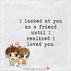 I looked at you as a friend until I realized I loved you.