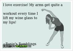 I love exercise! My arms get quite a workout every time I lift my wine glass to my lips!     ~Rosie's Ramblings