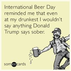 International Beer Day reminded me that even at my drunkest I wouldn't say anything Donald Trump says sober.