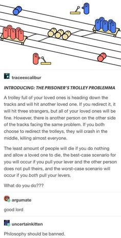 If you pull the lever soon enough wouldn't the trolley collision be over before it came close enough to harm? Philosophy is about overthinking until it's too late. Don't do that, solve the problem quickly and move on Tumblr Stuff, My Tumblr, Tumblr Posts, Tumblr Funny, Funny Memes, Hilarious, Trolley Problem, Tabu, Thats The Way