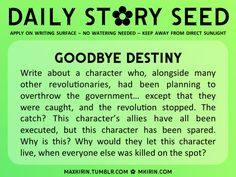 ✿ Daily Story Seed ✿Goodbye Destiny. Any work you create based off this prompt belongs to you, no sourcing is necessary though it would be really appreciated! And don't forget to tag maxkirin (or tweet @MistreKirin), so that I can check-out your stories!Want more writer inspiration, advice, and prompts? Follow my blog: maxkirin.tumblr.com!
