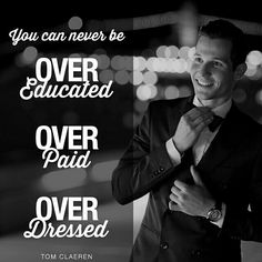 You can never be over educated,  over paid or over dressed
