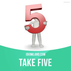 """""""Take five"""" means """"to relax for a short period of time"""". Example: Okay, we've been working hard today. Let's take five."""
