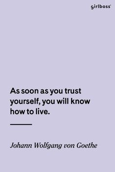 GIRLBOSS QUOTE: As soon as you trust yourself, you will know how to live.