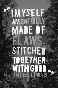 """i myself am entirely made of flaws, stitched together with good intentions."" {{{love.love.love.....these may be some of the truest words spoken. #quotes}}}"