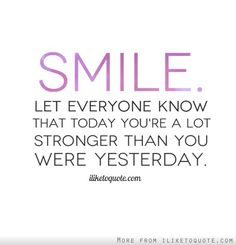 Smile. Let everyone know that today you're a lot stronger than you were yesterday.