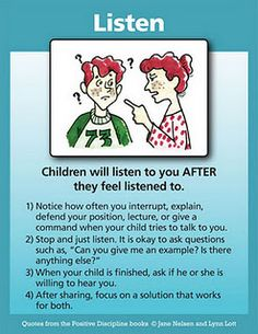 This is amazingly true, surprisingly even with very small children. How can you expect them to follow directions, when you won't even listen to their requests? Keep in mind that listening & giving in are two different things.