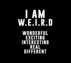 I always read this when people tell me I'm weird