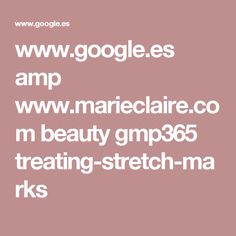 www.google.es amp www.marieclaire.com beauty gmp365 treating-stretch-marks