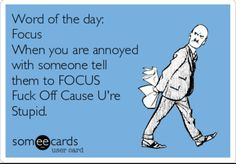 Free and Funny Workplace Ecard: Word of the day: Focus When you are annoyed with someone tell them to FOCUS Fuck Off Cause U're Stupid. Create and send your own custom Workplace ecard. Haha Funny, Funny Jokes, Funny Stuff, Cat Jokes, Funny Sarcasm, Hilarious Quotes, Work Jokes, Work Funnies, Funny Work Humor