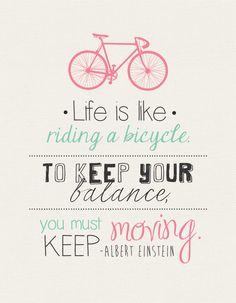 Life is like riding a bicycle. To keep your balance you must keep moving