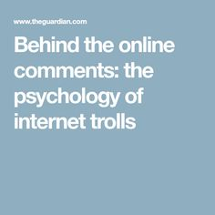 Behind the online comments: the psychology of internet trolls