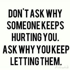 Don't ask why someone keeps hurting you. Ask why you keep letting them.