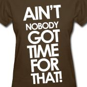 Sweet Brown - Ain't Nobody Got Time For That Women's T-Shirts - in black please lol LOVE!
