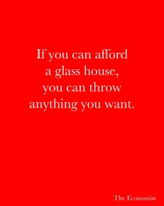 If you can afford a glass house, you can throw anything you want. -The Economist