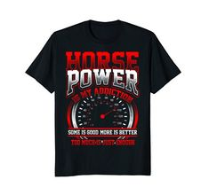 Horsepower Is My Addiction Some Is Good More Is Better Too Much Is Just Enough. https://www.amazon.com/dp/B07CG49R1W Great gift t-shirt or top for people that love of muscle cars, hot rods, dragsters, motorcycles, speed boats and speed demons of all types! The funny tee gear head, racing, car, automotive, truck, power boat, big powerful engine enthusiasts and fans says: Horsepower Is My Addiction Some Is Good More Is Better Too Much Is Just Enough