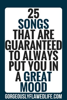 25 Songs That Are Guaranteed To Always Put You In A Great Mood - Gorgeously Flawed Life