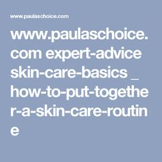 www.paulaschoice.com expert-advice skin-care-basics _ how-to-put-together-a-skin-care-routine