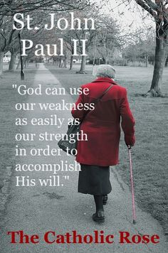 St. John Paul II - He proved this - especially with his parkinson's - he was a witness to the dignity of LIFE in his own body - let NO ONE say he did not practice what he preached as he defended life at every stage!