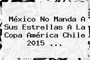 http://tecnoautos.com/wp-content/uploads/imagenes/tendencias/thumbs/mexico-no-manda-a-sus-estrellas-a-la-copa-america-chile-2015.jpg Copa America 2015. México no manda a sus estrellas a la Copa América Chile 2015 ..., Enlaces, Imágenes, Videos y Tweets - http://tecnoautos.com/actualidad/copa-america-2015-mexico-no-manda-a-sus-estrellas-a-la-copa-america-chile-2015/