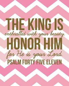 """Psalm 45:11 Include verse 10 -  """"Listen to me, O royal daughter; take to heart what I say ... the King is enthralled with your beauty, honor Him, for He is your Lord."""""""