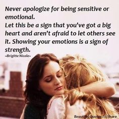 never apologize for being sensitive or emotional. let this be a sign that youve got a big heart and arent afraid to let others see it. showing your emotions is a sign of strength.
