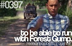 to be able to run with Forest Gump.  Run Forest Run!