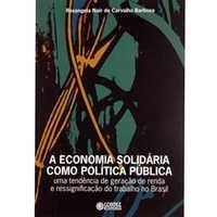 ECONOMIA SOLIDÁRIA COMO POLÍTICA PÚBLICA UMA TENDÊNCIA DE GERAÇÃO DE RENDA E RESSIGNIFICAÇÃO DO TRABALHO NO BRASIL