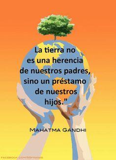 La tierra no es herencia de nuestros padres sino un préstamo de nuestros hijos. Mahatma Gandhi