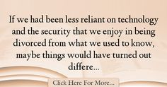 The most popular Heather Donahue Quotes About Technology - 67646 : If we had been less reliant on technology and the security that we enjoy in being divorced from what we used to know, maybe things would have turned out : Best Technology Quotes Heather Donahue, Technology Quotes, Divorce, Marriage Separation