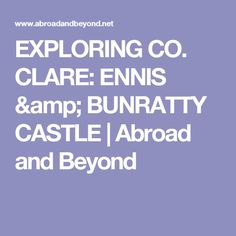 EXPLORING CO. CLARE: ENNIS & BUNRATTY CASTLE | Abroad and Beyond