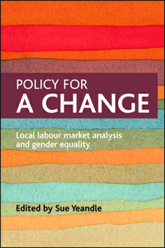 Yeandle SM Policy for a Change: local labour market analysis and gender equality