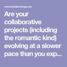 Are your collaborative projects (including the romantic kind) evolving at a slower pace than you expected? Have they not grown as deep and strong as you've wished they would? If so, I hope you're perturbed about it. Maybe that will motivate you to stop tolerating the stagnation. Here's my recommendation: Don't adopt a more serious and intense attitude. Instead, get loose and frisky. Inject a dose of blithe spirits into your togetherness, maybe even some high jinks and rowdy experimentation…
