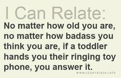 I can relate: No matter how old you are, no matter how badass you think you are, if a toddler hands you their ringing toy phone, you answer it. The Words, This Is Your Life, In This World, I Smile, Make Me Smile, Great Quotes, Quotes To Live By, Awesome Quotes, Quotable Quotes