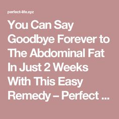 You Can Say Goodbye Forever to The Abdominal Fat In Just 2 Weeks With This Easy Remedy – Perfect Life